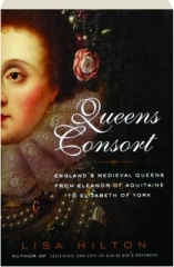 QUEENS CONSORT: England's Medieval Queens--From Eleanor of Aquitaine to Elizabeth of York