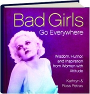 BAD GIRLS GO EVERYWHERE: Wisdom, Humor, and Inspiration from Women with Attitude