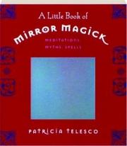 A LITTLE BOOK OF MIRROR MAGICK: Meditations, Myths, Spells