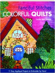 FANCIFUL STITCHES, COLORFUL QUILTS: 11 Easy Applique Projects to Embroider by Hand