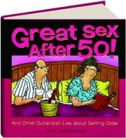 GREAT SEX AFTER 50! And Other Outlandish Lies About Getting Older