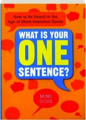 WHAT IS YOUR ONE SENTENCE? How to Be Heard in the Age of Short Attention Spans