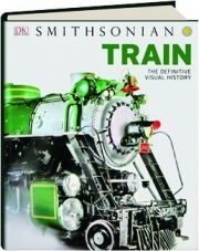 SMITHSONIAN TRAIN: The Definitive Visual History