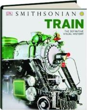SMITHSONIAN TRAIN: The Definitive Visual History