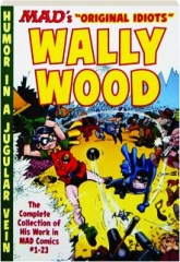 "MAD'S ORIGINAL IDIOTS"" WALLY WOOD: The Complete Collection of His Work in MAD Comics #1-23"