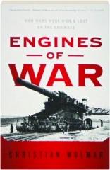 ENGINES OF WAR: How Wars Were Won & Lost on the Railways