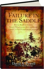 FAILURE IN THE SADDLE: Nathan Bedford Forrest, Joseph Wheeler, and the Confederate Cavalry in the Chickamauga Campaign