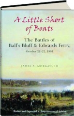 A LITTLE SHORT OF BOATS, REVISED EDITION: The Battles of Ball's Bluff & Edwards Ferry, October 21-22, 1861