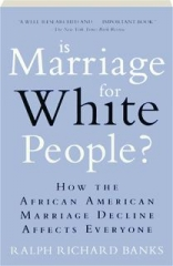 IS MARRIAGE FOR WHITE PEOPLE? How the African American Marriage Decline Affects Everyone