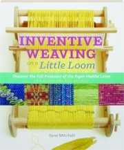 INVENTIVE WEAVING ON A LITTLE LOOM: Discover the Full Potential of the Rigid-Heddle Loom for Beginners and Beyond