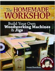 THE HOMEMADE WORKSHOP: Build Your Own Woodworking Machines & Jigs