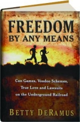 FREEDOM BY ANY MEANS: Con Games, Voodoo Schemes, True Love and Lawsuits on the Underground Railroad
