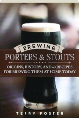BREWING PORTERS & STOUTS: Origins, History, and 60 Recipes for Brewing Them at Home Today