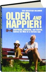 OLDER AND HAPPIER! Inspiring, Amusing, and Useful Advice for Men of a Certain Age