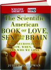 THE SCIENTIFIC AMERICAN BOOK OF LOVE, SEX, AND THE BRAIN: The Neuroscience of How, When, Why, and Who We Love