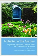 A SHELTER IN THE GARDEN: Playhouses, Treehouses, Gazebos, Sheds, and Other Outdoor Structures