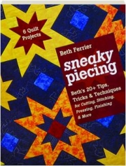 SNEAKY PIECING: Beth's 20+ Tips, Tricks & Techniques for Cutting, Stitching, Pressing, Finishing & More