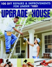 UPGRADE YOUR HOUSE: 100 DIY Repairs & Improvements for Under $100!