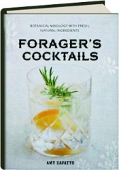 FORAGER'S COCKTAILS: Botanical Mixology with Fresh, Natural Ingredients