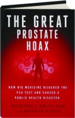 THE GREAT PROSTATE HOAX: How Big Medicine Hijacked the PSA Test and Caused a Public Health Disaster