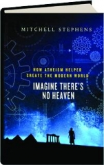 IMAGINE THERE'S NO HEAVEN: How Atheism Helped Create the Modern World
