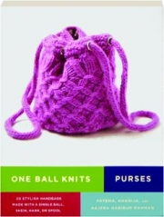 ONE BALL KNITS: Purses--20 Stylish Handbags Made with a Single Ball, Skein, Hank, or Spool