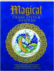MAGICAL CROSS STITCH DESIGNS: Over 60 Fantasy Cross Stitch Designs Featuring Fairies, Wizards, Witches and Dragons