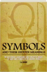 SYMBOLS AND THEIR HIDDEN MEANINGS: The Mysterious Significance and Forgotten Origins of Signs and Symbols in the Modern World
