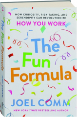THE FUN FORMULA: How Curiosity, Risk-Taking, and Serendipity Can Revolutionize How You Work
