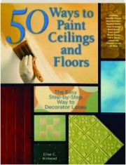 50 WAYS TO PAINT CEILINGS AND FLOORS: The Easy Step-by-Step Way to Decorator Looks