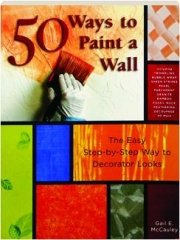 50 WAYS TO PAINT A WALL: The Easy Step-by-Step Way to Decorator Looks