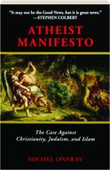 ATHEIST MANIFESTO: The Case Against Christianity, Judaism, and Islam