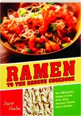 RAMEN TO THE RESCUE COOKBOOK: Over 100 Creative Recipes for Easy Meals Using Everyone's Favorite Pack of Noodles