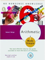 ARITHMETIC MADE SIMPLE: The Most Effective Step-by-Step Guide Available to Learn the Basics of Arithmetic