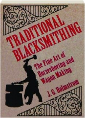 TRADITIONAL BLACKSMITHING: The Fine Art of Horseshoeing and Wagon Making