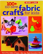 100+ NO-SEW FABRIC CRAFTS FOR KIDS: Gifts, Toys, Playful Decorations & More!