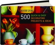<I>COUNTRY LIVING</I> 500 QUICK & EASY DECORATING PROJECTS & IDEAS