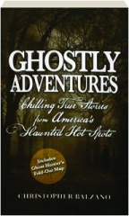 GHOSTLY ADVENTURES: Chilling True Stories from America's Haunted Hot Spots