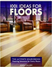 1001 IDEAS FOR FLOORS: The Ultimate Sourcebook--Flooring Solutions for Every Room