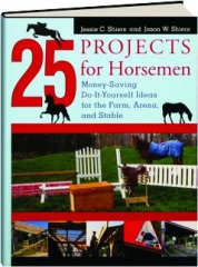 25 PROJECTS FOR HORSEMEN: Money-Saving Do-It-Yourself Ideas for the Farm, Arena, and Stable