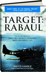 TARGET--RABAUL: The Allied Siege of Japan's Most Infamous Stronghold, March 1943-August 1945