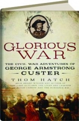 GLORIOUS WAR: The Civil War Adventures of George Armstrong Custer