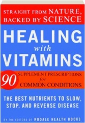 HEALING WITH VITAMINS: Straight from Nature, Backed by Science--The Best Nutrients to Slow, Stop, and Reverse Disease