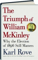 THE TRIUMPH OF WILLIAM MCKINLEY: Why the Election of 1896 Still Matters