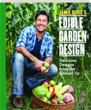 JAMIE DURIE'S EDIBLE GARDEN DESIGN: Delicious Designs from the Ground Up