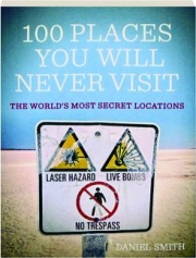 100 PLACES YOU WILL NEVER VISIT: The World's Most Secret Locations