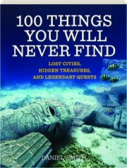 100 THINGS YOU WILL NEVER FIND: Lost Cities, Hidden Treasures, and Legendary Quests