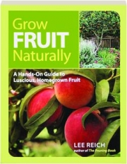 GROW FRUIT NATURALLY: A Hands-on Guide to Luscious, Homegrown Fruit