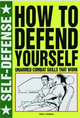 SELF-DEFENSE--HOW TO DEFEND YOURSELF: Unarmed Combat Skills That Work