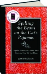 SPILLING THE BEANS ON THE CAT'S PAJAMAS: Popular Expressions--What They Mean and How We Got Them